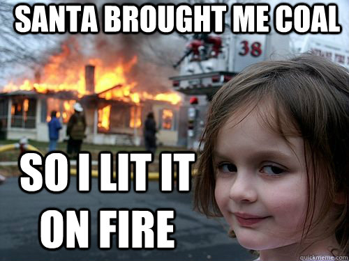 santa brought me coal so i lit it on fire