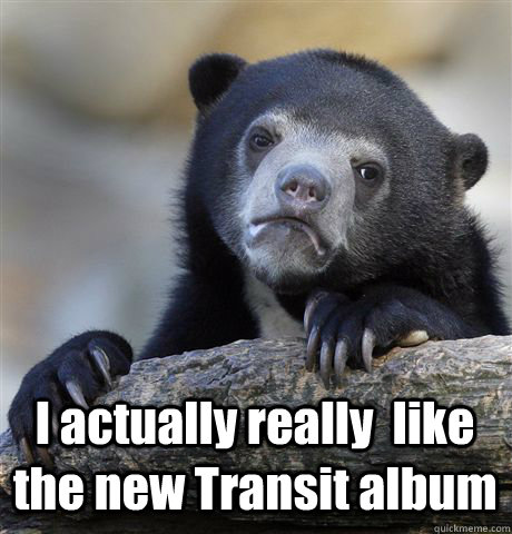 I actually really  like the new Transit album - I actually really  like the new Transit album  Confession Bear