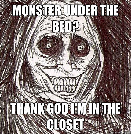 Monster under the bed? Thank god i'm in the closet  Horrifying Houseguest