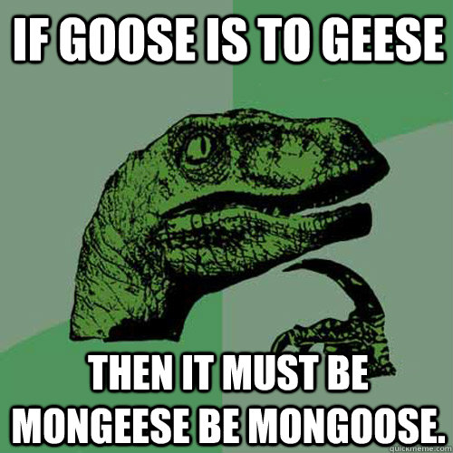 If goose is to geese Then it must be mongeese be mongoose.  - If goose is to geese Then it must be mongeese be mongoose.   Philosoraptor