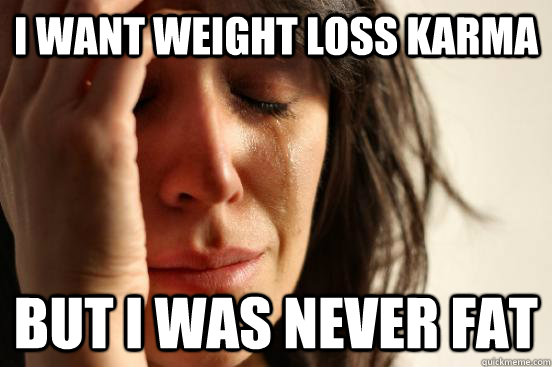 I want weight loss karma But i was never fat - I want weight loss karma But i was never fat  First World Problems