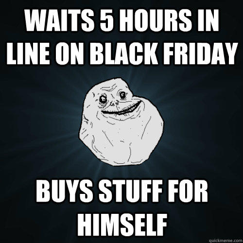 Waits 5 hours in line on black friday buys stuff for himself - Waits 5 hours in line on black friday buys stuff for himself  Forever Alone