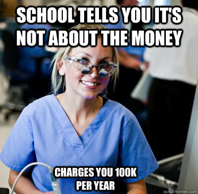 school tells you it's not about the money  charges you 100K per year  overworked dental student