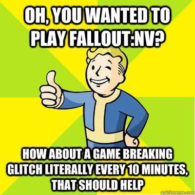 Oh, you wanted to play fallout:NV? how about a game breaking glitch literally every 10 minutes, that should help