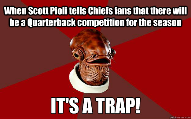 When Scott Pioli tells Chiefs fans that there will be a Quarterback competition for the season IT'S A TRAP! - When Scott Pioli tells Chiefs fans that there will be a Quarterback competition for the season IT'S A TRAP!  Admiral Ackbar Relationship Expert