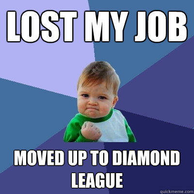 lost my job moved up to diamond league - lost my job moved up to diamond league  Success Kid
