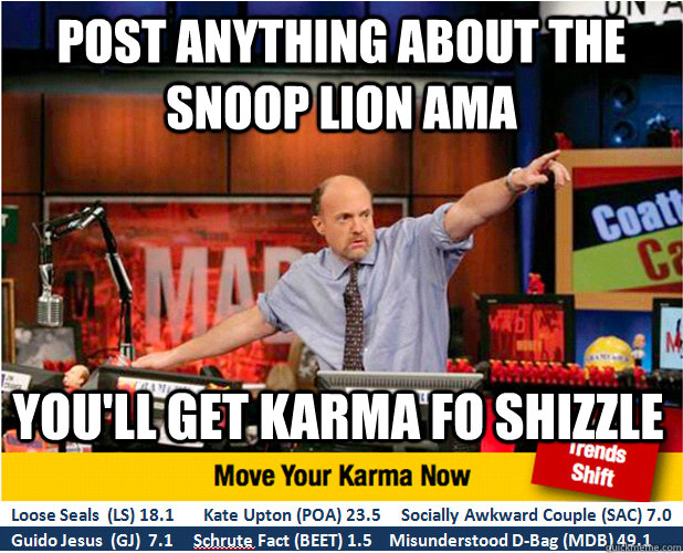 Post anything about the snoop lion ama you'll get karma fo shizzle  Jim Kramer with updated ticker