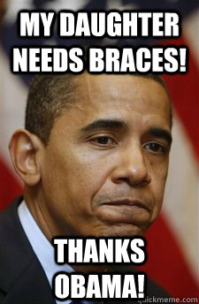 my daughter needs braces! Thanks Obama! - my daughter needs braces! Thanks Obama!  Everything Is Barack Obamas Fault
