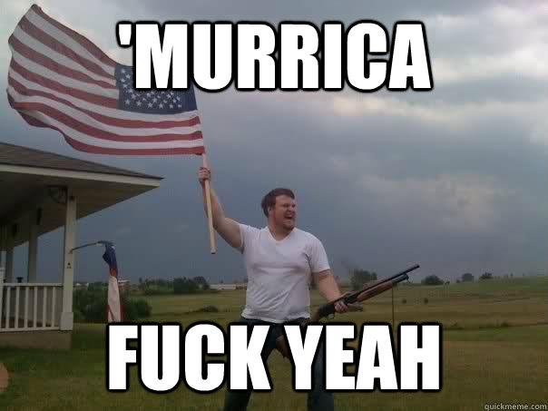 'murrica fuck yeah - 'murrica fuck yeah  Overly Patriotic American