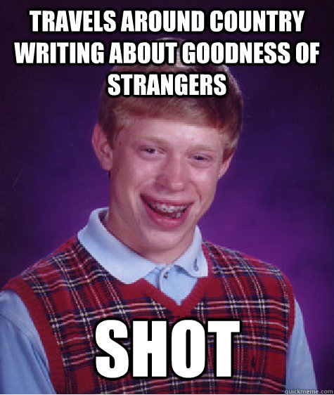 travels around country writing about goodness of strangers shot - travels around country writing about goodness of strangers shot  Bad Luck Brian