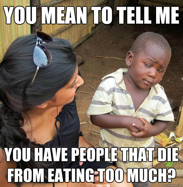 You mean to tell me You have people that die from eating too much? - You mean to tell me You have people that die from eating too much?  Skeptical Third World Child