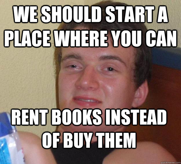 we should start a place where you can rent books instead of buy them - we should start a place where you can rent books instead of buy them  10 Guy