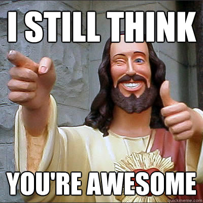 i still think you re awesome buddy christ quickmeme