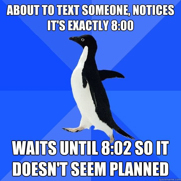 about to text someone, notices it's exactly 8:00 Waits until 8:02 so it doesn't seem planned - about to text someone, notices it's exactly 8:00 Waits until 8:02 so it doesn't seem planned  Socially Awkward Penguin