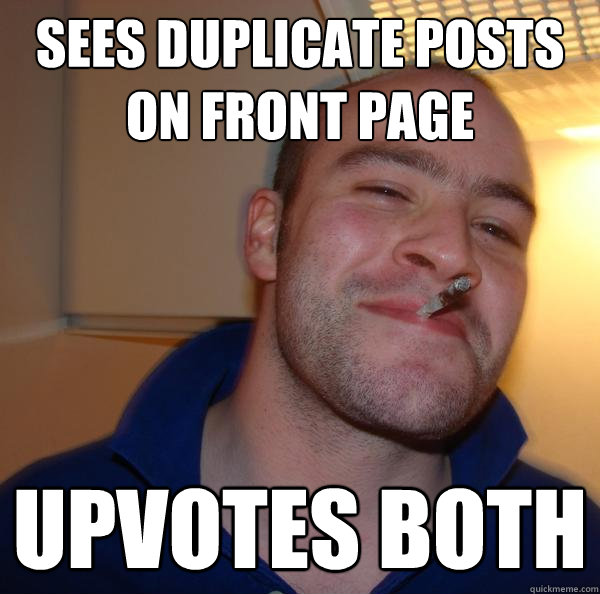 Sees duplicate posts on front page upvotes both - Sees duplicate posts on front page upvotes both  Misc