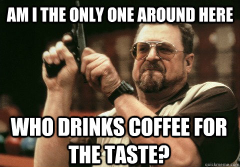 Am I the only one around here who drinks coffee for the taste? - Am I the only one around here who drinks coffee for the taste?  Am I the only one