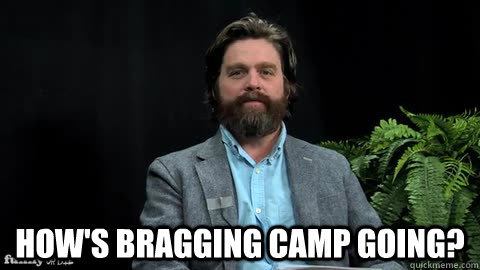 How's bragging camp going? -  How's bragging camp going?  Misc