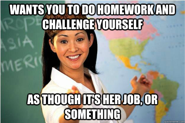 Wants you to do homework and challenge yourself As though it's her job, or something - Wants you to do homework and challenge yourself As though it's her job, or something  Scumbag Teacher