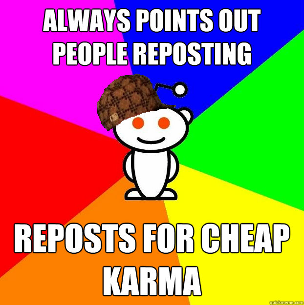 Always points out people reposting Reposts for cheap karma - Always points out people reposting Reposts for cheap karma  Scumbag Redditor