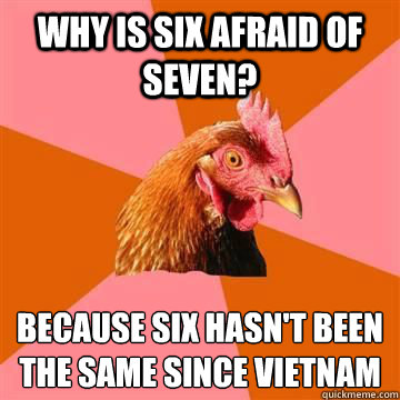 Why is six afraid of seven?  because six hasn't been the same since Vietnam