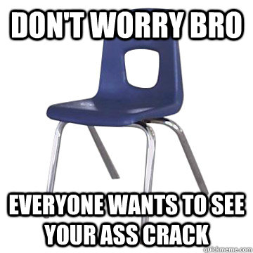 don't worry bro everyone wants to see your ass crack - don't worry bro everyone wants to see your ass crack  Scumbag School Chair
