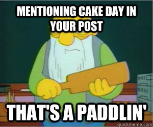 Mentioning cake day in your post That's a paddlin'