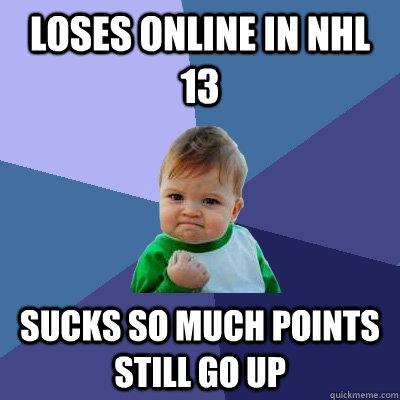 Loses online in nhl 13 sucks so much points still go up  Success Kid