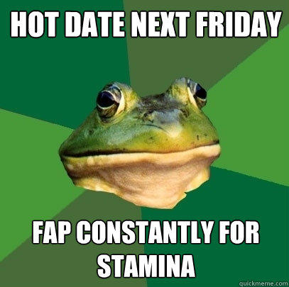 hot date next friday fap constantly for stamina - hot date next friday fap constantly for stamina  Foul Bachelor Frog