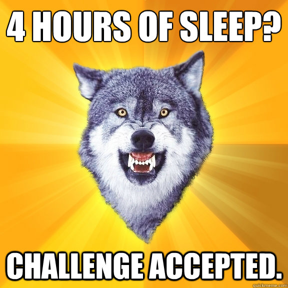 4 Hours of sleep? Challenge accepted. - 4 Hours of sleep? Challenge accepted.  Courage Wolf