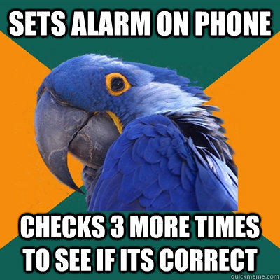 SETS ALARM ON PHONE CHECKS 3 MORE TIMES TO SEE IF ITS CORRECT - SETS ALARM ON PHONE CHECKS 3 MORE TIMES TO SEE IF ITS CORRECT  Paranoid Parrot