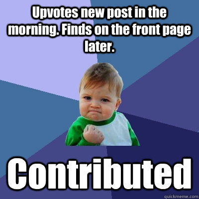 Upvotes new post in the morning. Finds on the front page later. Contributed - Upvotes new post in the morning. Finds on the front page later. Contributed  Success Kid