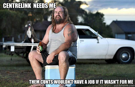 Centrelink  Needs Me Them Cunts wouldn't have a job if it wasn't for me - Centrelink  Needs Me Them Cunts wouldn't have a job if it wasn't for me  Aussie bogan