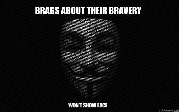 brags about their bravery won't show face