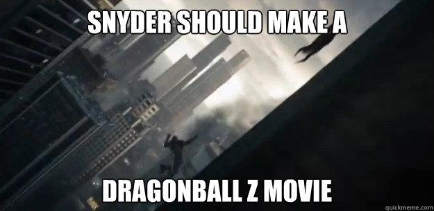 Snyder should make a Dragonball Z movie - Snyder should make a Dragonball Z movie  Thoughts after watching Man of Steel