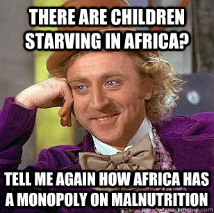There are children starving in Africa? Tell me again how Africa has a monopoly on malnutrition - There are children starving in Africa? Tell me again how Africa has a monopoly on malnutrition  Condescending Wonka