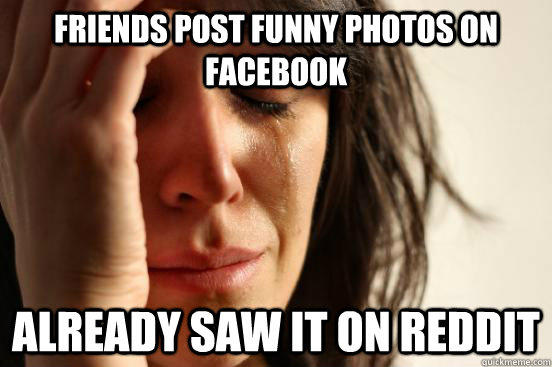 Friends post funny photos on facebook already saw it on reddit - Friends post funny photos on facebook already saw it on reddit  First World Problems