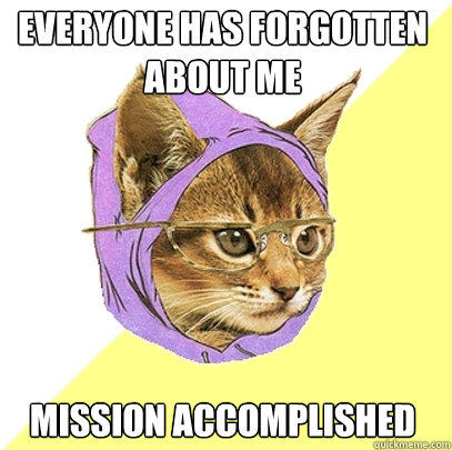 everyone has forgotten about me mission accomplished - everyone has forgotten about me mission accomplished  Hipster Kitty
