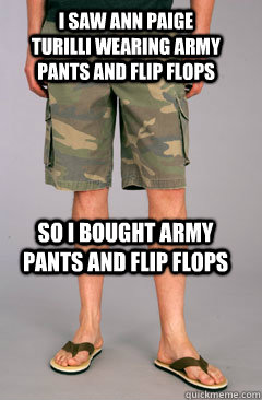 I saw Ann Paige Turilli wearing army pants and flip flops So i bought army pants and flip flops