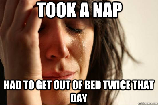 Took a nap Had to get out of bed twice that day - Took a nap Had to get out of bed twice that day  First World Problems