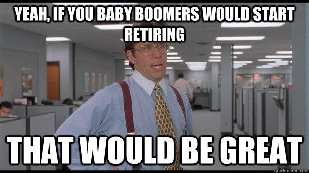 Yeah, if you Baby boomers would start retiring That would be great - Yeah, if you Baby boomers would start retiring That would be great  Office Space Lumbergh HD