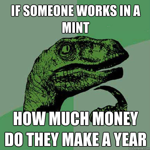 if someone works in a mint how much money do they make a year - if someone works in a mint how much money do they make a year  Philosoraptor
