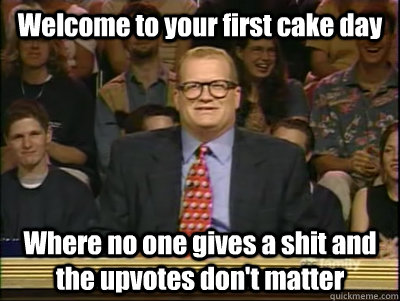 Welcome to your first cake day Where no one gives a shit and the upvotes don't matter - Welcome to your first cake day Where no one gives a shit and the upvotes don't matter  Its time to play drew carey