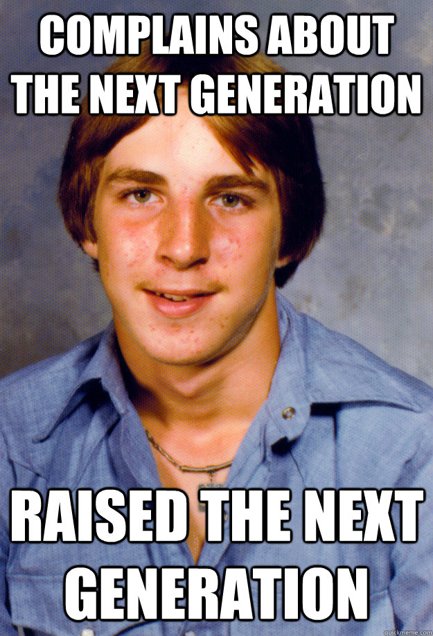 Complains about the next generation raised the next generation - Complains about the next generation raised the next generation  Old Economy Steven