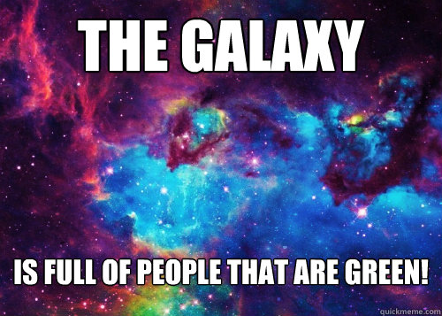 The Galaxy is full of people that are green!