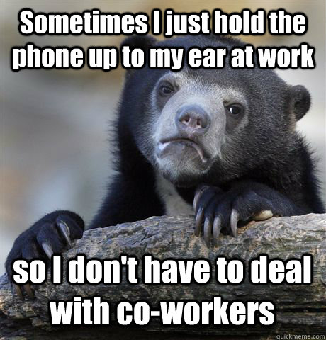 Sometimes I just hold the phone up to my ear at work so I don't have to deal with co-workers - Sometimes I just hold the phone up to my ear at work so I don't have to deal with co-workers  Confession Bear