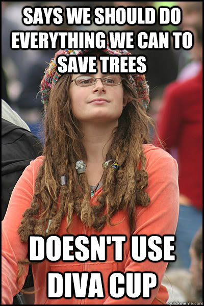 Says we should do everything we can to save trees doesn't use diva cup - Says we should do everything we can to save trees doesn't use diva cup  College Liberal