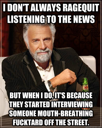 i don't always ragequit listening to the news but when i do, it's because they started interviewing someone mouth-breathing fucktard off the street. - i don't always ragequit listening to the news but when i do, it's because they started interviewing someone mouth-breathing fucktard off the street.  The Most Interesting Man In The World