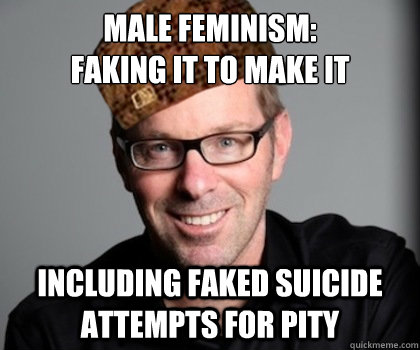 Male Feminism: Faking it to make it including faked suicide attempts for pity