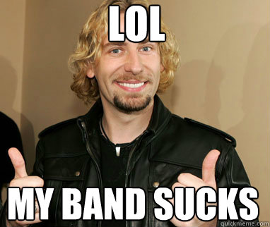LOL My band sucks - LOL My band sucks  Nickelback