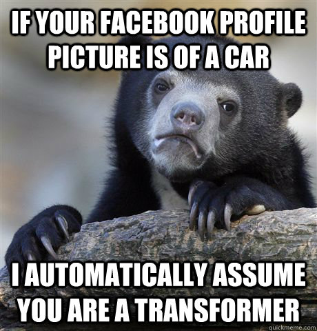If your facebook profile picture is of a car I automatically assume you are a transformer - If your facebook profile picture is of a car I automatically assume you are a transformer  Confession Bear
